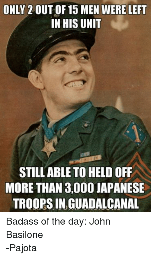 United, Badass, and Japanese: ONLY 2 OUT OF 15 MEN WERE LEFT  IN HIS UNIT  STILL ABLE TO HELDOFF  MORE THAN 3,000 JAPANESE  TROOPS IN, GUADALCANAL Badass of the day: John Basilone -Pajota