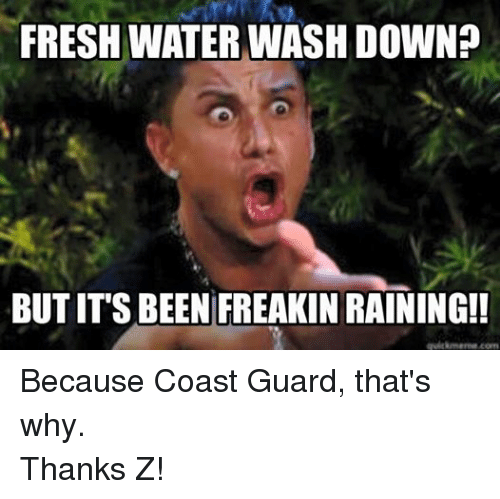 Coast Guard: FRESHWATER WASH DOWN?  BUTITS BEEN FREAKINRAINING! Because Coast Guard, that's why.  Thanks Z!