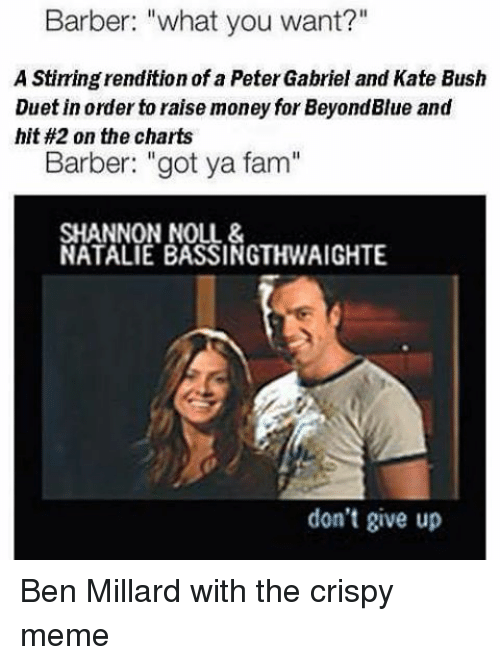 "Barber, Fam, and Meme: Barber: ""what you want?""  A Stirring rendition of a Peter Gabriel and Kate Bush  Duet in order to raise money for BeyondBlue and  hit #2 on the charts  Barber: ""got ya fam""  SHANNON NOLL &  NATALIE BASSINGTHWAIGHTE  don't give up Ben Millard with the crispy meme"