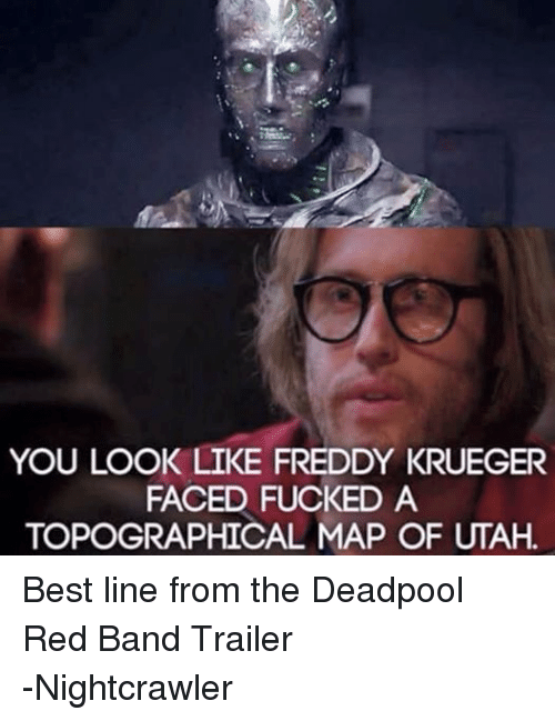 Freddy Krueger: YOU LOOK LIKE FREDDY KRUEGER  FACED FUCKED A  TOPOGRAPHICAL MAP OF UTAH Best line from the Deadpool Red Band Trailer -Nightcrawler