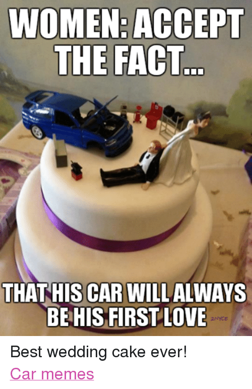 Funniest Car Meme Ever : Women accept the fact that his car will always be