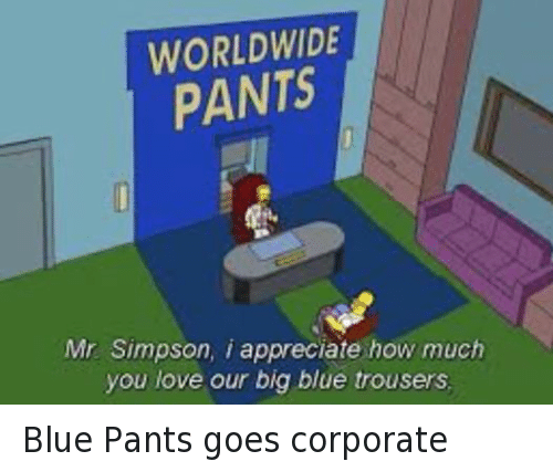 Big Blue: WORLDWIDE  PANTS  Mr Simpson, i appreciate how much  you love our big blue trousers. Blue Pants goes corporate