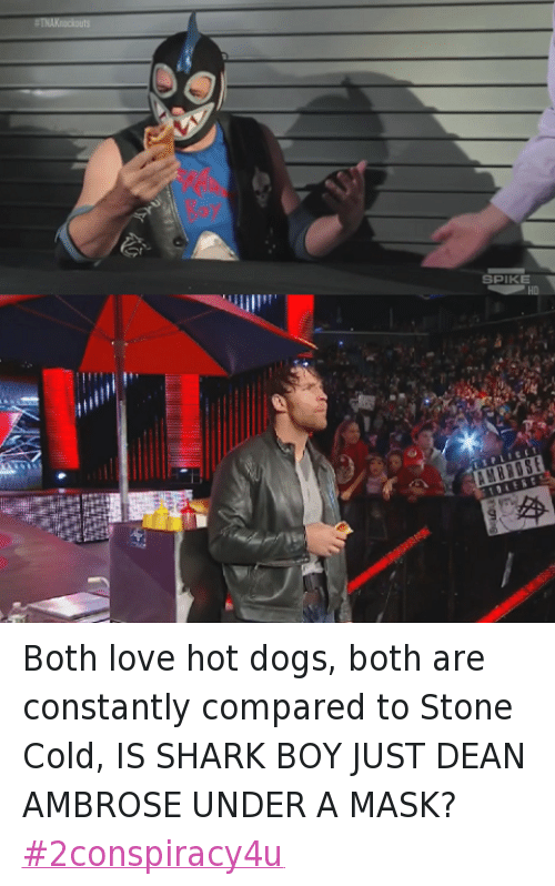 Dean Ambrose: SPIKE Both love hot dogs, both are constantly compared to Stone Cold, IS SHARK BOY JUST DEAN AMBROSE UNDER A MASK? #2conspiracy4u