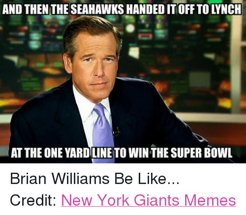 Be Like, Brian Williams, and Meme: AND THEN THE SEAHAWKSHANDED IT OFF TO LYNCH  AT THE ONE YARDILINE TO WINTHE SUPER BOWL Brian Williams Be Like... Credit: New York Giants Memes