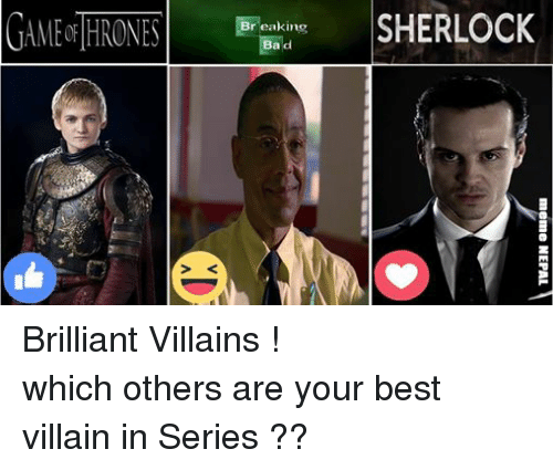 Bad, Breaking Bad, and Meme: G4MF&THRONES  SHERLOCK  Breaking  Bad  meme NEPAL  in d Brilliant Villains ! which others are your best villain in Series ??
