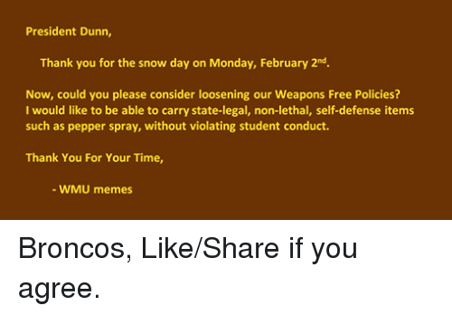 WMU Western Michigan University: President Dunn,  Thank you for the snow day on Monday, February 2nd.  Now, could you please consider loosening our Weapons Free Policies?  I would like to be able to carry state-legal, non-lethal, self-defense items  such as pepper spray, without violating student conduct.  Thank You For Your Time,  WMU memes Broncos, Like/Share if you agree.