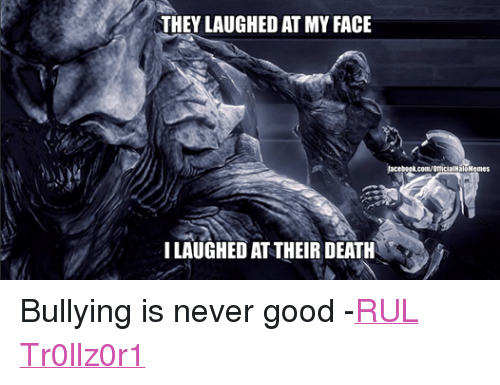 Halo: THEY LAUGHED AT MY FACE  facebookcom/otlicialHaloMemes  ILAUGHED AT THEIR DEATH Bullying is never good -RUL Tr0llz0r1