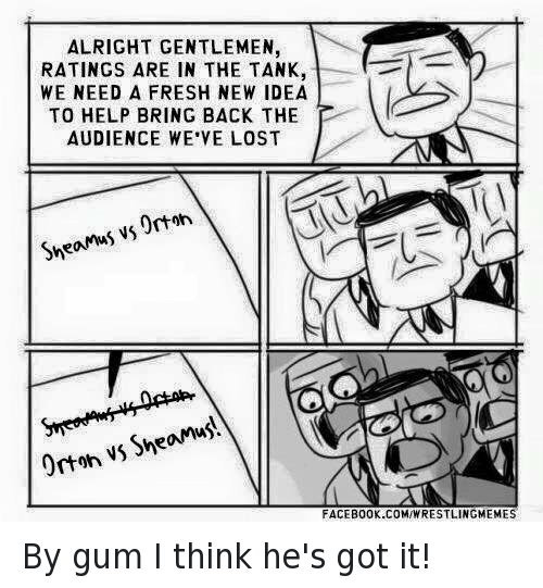 sheamus: ALRIGHT GENTLEMEN  RATINGS ARE IN THE TANK,  WE NEED A FRESH NEW IDEA  TO HELP BRING BACK THE  AUDIENCE WE VE LOST  Orton  Sheamus vs vs She  Orton FACEBOOK.COMIWRESTLINGMEMES By gum I think he's got it!