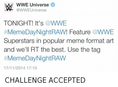 Meme Day: W WWE Universe  Universe  TONIGHT! It's a WWE  Meme Day Night RAW! Feature WWE  Superstars in popular meme format art  and we'll RT the best. Use the tag  #Meme Day Night RAW  17/11/2014 17:15 CHALLENGE ACCEPTED