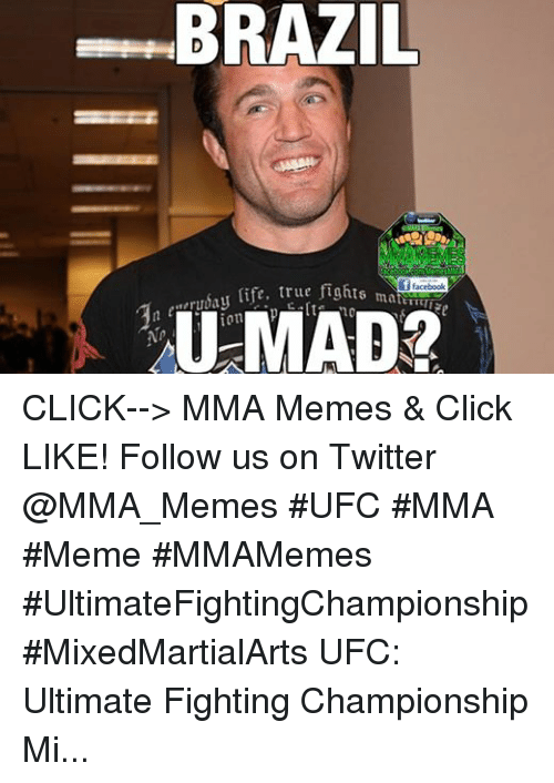 Mma Meme: BRAZIL  emesMM  ac  life, true fi  i ff facebook  ma  U MAD? CLICK--> MMA Memes & Click LIKE! Follow us on Twitter @MMA_Memes  ‪#‎UFC‬ ‪#‎MMA‬ ‪#‎Meme‬ ‪#‎MMAMemes‬ ‪#‎UltimateFightingChampionship‬ ‪#‎MixedMartialArts‬ UFC: Ultimate Fighting Championship  Mixed martial arts