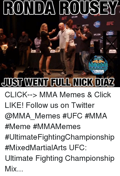 Mma Meme: RONDA ROUSEY.  UFCCOM  UFC. A  aceboo ComMemesMM  i f facebook  JUST WENT FULL NICK DIAZ CLICK--> MMA Memes & Click LIKE! Follow us on Twitter @MMA_Memes  ‪#‎UFC‬ ‪#‎MMA‬ ‪#‎Meme‬ ‪#‎MMAMemes‬ ‪#‎UltimateFightingChampionship‬ ‪#‎MixedMartialArts‬ UFC: Ultimate Fighting Championship Mixed martial arts
