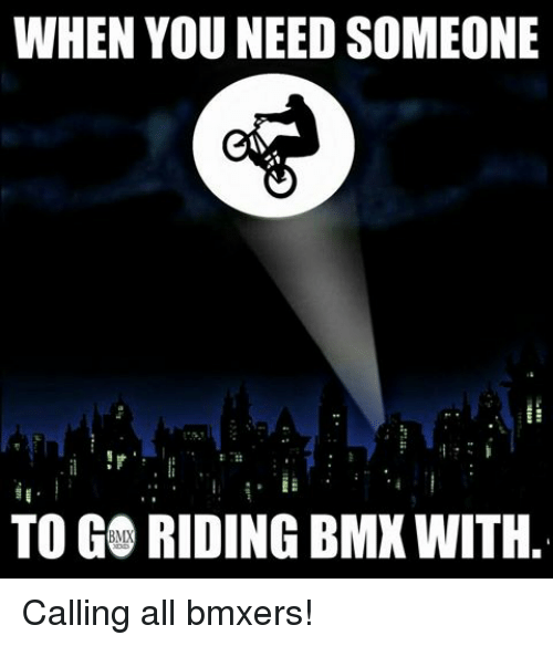 BMX: WHEN YOU NEED SOMEONE  TO GO RIDING BMXWITH Calling all bmxers!