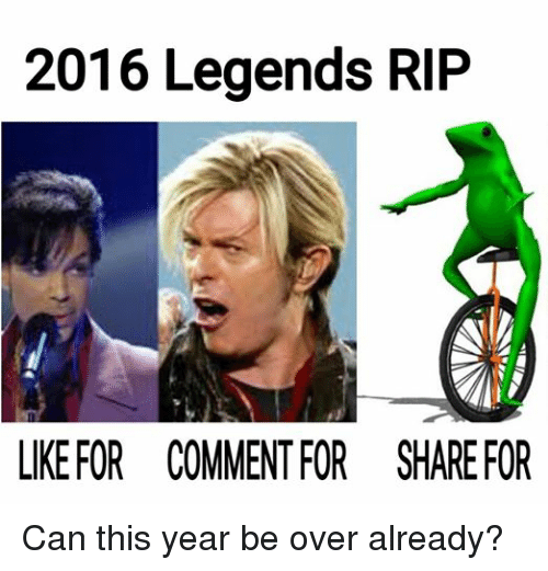 Dank Memes, Legend, and Legends: 2016 Legends RIP  LIKE FOR COMMENT FOR SHAREFOR Can this year be over already?