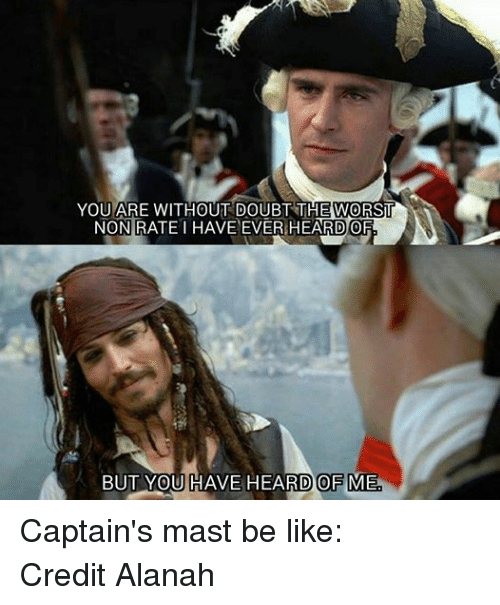 Doubt: YOU ARE WITHOUT DOUBT THE WORST  NON RATE HAVE EVER HEARD OF  BUT YOU HAVE HEARD OFME Captain's mast be like: Credit Alanah