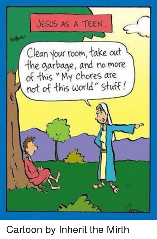 "Episcopal Church : JESUS AS A TEEN  Clean your room, take out  the garbage, and no more  of this ""My chores are  not of this world"" stuff! Cartoon by Inherit the Mirth"