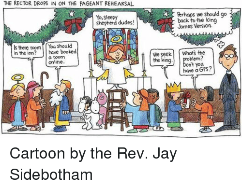 the rev: THE RECTOR DROPS IN ON THE PAGEANTREHEARSAL  Yo, Sleep  shepherd dudes!  Is there room  You should  in the inn? have booked  a room  online  Perhaps we should go  back to the king  James Version.  We seek  Whats the  the king  you  have GPS?  a  MM Cartoon by the Rev. Jay Sidebotham