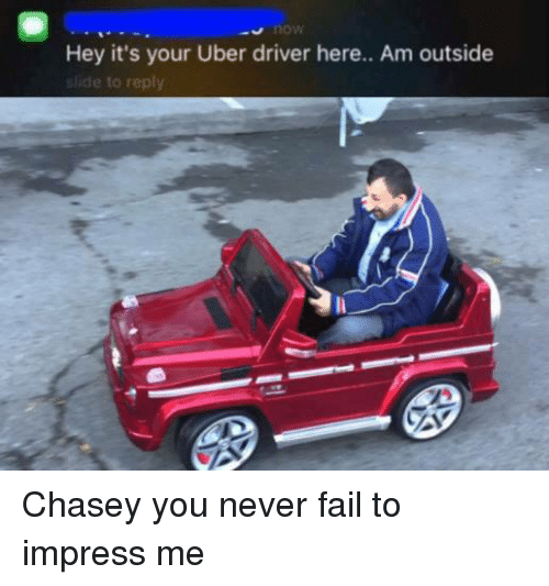 Dank Memes: Hey it's your Uber driver here.. Am outside  de to reply Chasey you never fail to impress me