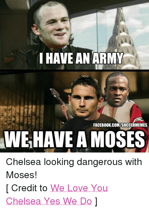 Chelsea, Facebook, and Love: I HAVE AN ARMY  FACEBOOK COMISOCCERMEMES  WE HAVE A MOSES Chelsea looking dangerous with Moses! [ Credit to We Love You Chelsea Yes We Do ]