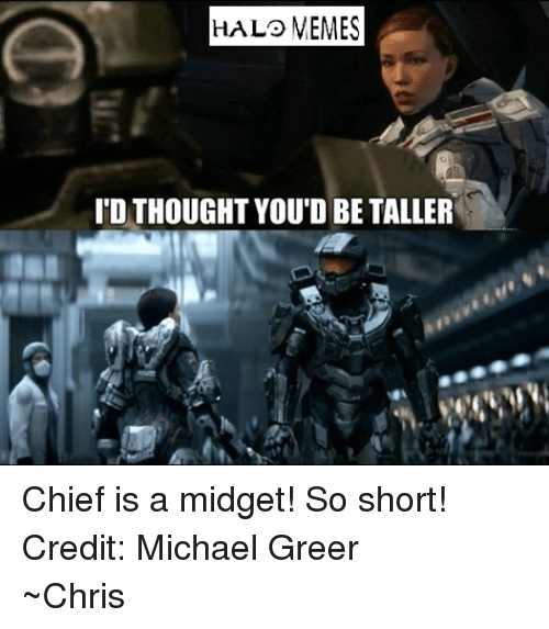 Halo, Meme, and Memes: HAL MEMES  ID THOUGHT YOU'D BE TALLER Chief is a midget! So short! Credit: Michael Greer ~Chris