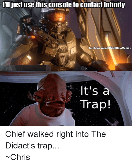 Halo: I'll just use this console to contact Infinity  facebook.com/officialHaloMemes  It's a  Trap! Chief walked right into The Didact's trap... ~Chris