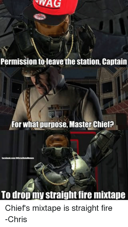 Fire Mixtape: WAG  WAG  Permission toleave the station, Captain  For what purpose, Master Chief?  To drop my straight fire mixtape Chief's mixtape is straight fire  -Chris
