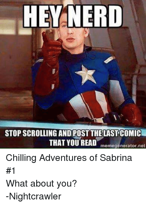 Chill, Nerd, and Sabrina, the Teenage Witch: HEY NERD  STOP SCROLLING AND POST THE LAST COMIC  THAT YOU READ  memegenerator,net Chilling Adventures of Sabrina #1 What about you? -Nightcrawler
