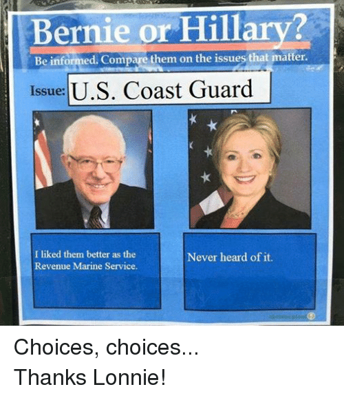 Information, Marines, and Bernie or Hillary: Bernie or Hillary?  Be informed. Compare them on the issues that matter.  Issue:  U.S. Coast Guard  Never heard of it.  I liked them better as the  Revenue Marine Service. Choices, choices... Thanks Lonnie!