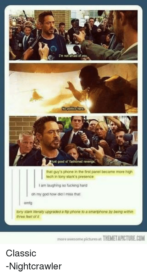 Phone: rm not afraid of you.  No here  Rust good or fashioned revenge  that guy's phone in the first panel became more high  tech in tony stark's presence  am laughing so fucking hard  l oh my god how did I miss that  tony stark literally upgraded a fp phone to a smartphone by being within  three feet of  more awesome ictures at  THEMETAPICTURE.COM Classic -Nightcrawler