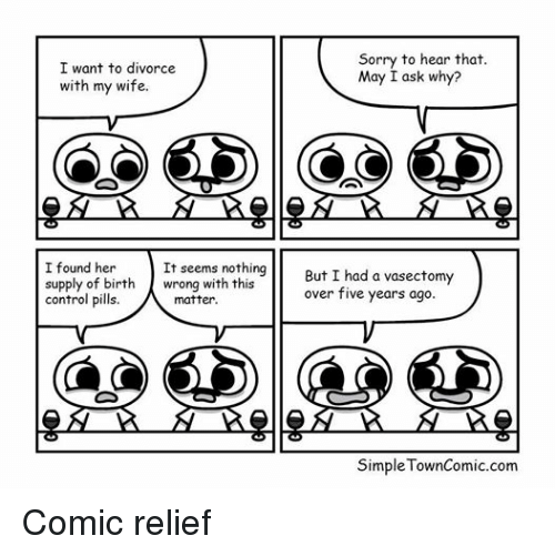 Sorry, Control, and Vasectomy: Sorry to hear that.  I want to divorce  May I ask why?  with my wife.  O O O O  CO CO O CD  I found her  It seems nothing  But I had a vasectomy  supply of birth  wrong with this  over five years ago.  control pills.  matter.  Simple TownComic.com Comic relief