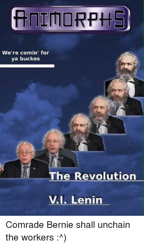 Revolution, Sassy Socialast, and Bernie: We're comin' for  ya buckos  The Revolution  I. Lenin Comrade Bernie shall unchain the workers :^)
