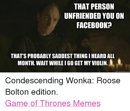 Game of Thrones: THAT PERSON  UNFRIENDED YOU ON  FACEBOOK  THAT'S PROBABLYSADDESTTHINGI HEARDALL  L.0  MONTH. WAIT WHILE I GO GET MY VIOLIN.  quickmeme com Condescending Wonka: Roose Bolton edition. Game of Thrones Memes