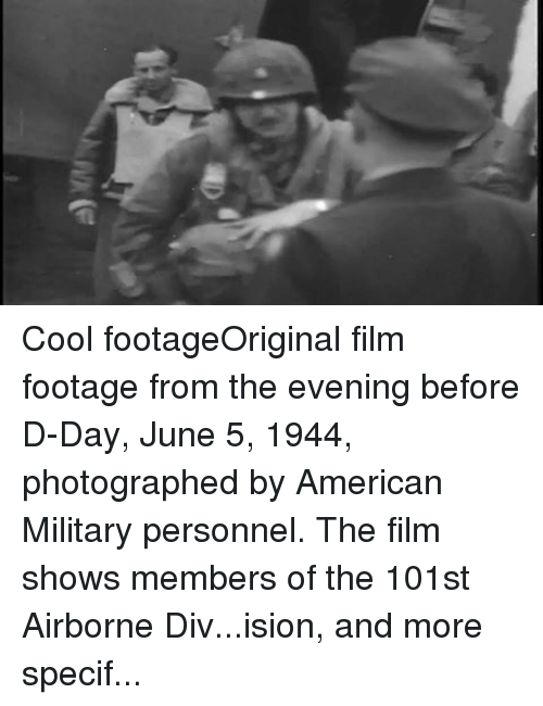 Air Force: Cool footageOriginal film footage from the evening before D-Day, June 5, 1944, photographed by American Military personnel. The film shows members of the 101st Airborne Div...ision, and more specifically, men of the 2nd Battalion, 502nd Parachute Infantry Regiment (PIR) as they prepare the aircraft at Greenham Common Airfield in the United Kingdom.  The men seen are marching to the aircraft with camouflaged faces, wearing their battle equipment. Before these men board and depart for the invasion of Normandy, they are read a letter from Gen. Dwight Eisenhower, the supreme commander of Allied forces in Europe.  The focal point of the film is the preparation and departure of the lead aircraft named That's All, Brother (42-92847). Present at her send off are Lt. Gen. Louis H. Brereton, commander of the 9th Air Force, and Lt. Col. Louis R. Goodrich. Piloting the aircraft are Col. John Donalson, commander of the 438th Troop Carrier Group, and Lt. Col. David Daniel, commander of the 87th Troop Carrier Squadron. That's All, Brother, the airplane that led the airborne invasion on D-Day has been rediscovered. With your help we can rescue a priceless piece of history. Click the following link to help us https://goo.gl/kywQDL