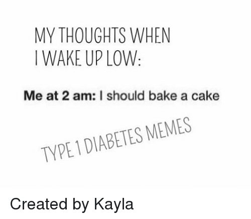 Diabetic Memes: MY THOUGHTS WHEN  WAKE UP LOW.  Me at 2 am: I should bake a cake  TYPE DIABETES MEMES Created by Kayla