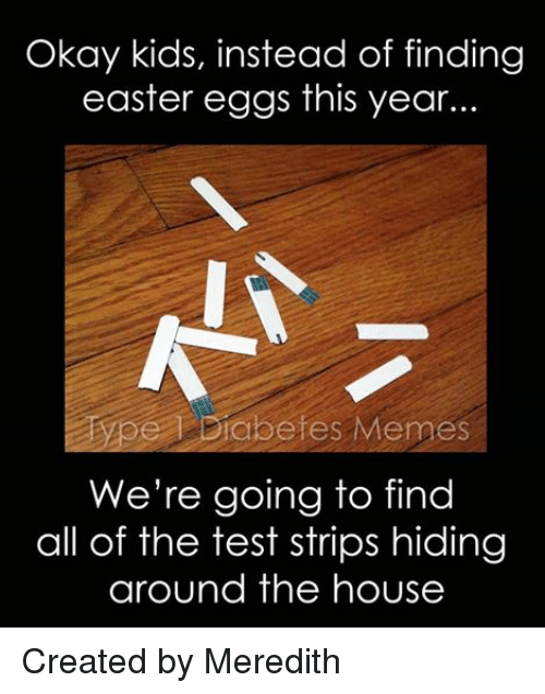 Diabetic Memes: Okay kids, instead of finding  easter eggs this year.  Type Diabetes Memes  We're going to find  all of the test strips hiding  around the house Created by Meredith