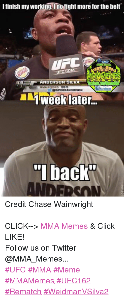 Mma Meme: I finish my working, I no fight more for the belt  UFC  KINS  ANDERSON SILVA  MMA RECORD  facebook  RDSPIDERANDERSON  1 week later  back  ANDERSON Credit Chase Wainwright  CLICK--> MMA Memes & Click LIKE! Follow us on Twitter @MMA_Memes... ‪#‎UFC‬ ‪#‎MMA‬ ‪#‎Meme‬ ‪#‎MMAMemes‬ ‪#‎UFC162‬ ‪#‎Rematch‬ ‪#‎WeidmanVSilva2‬