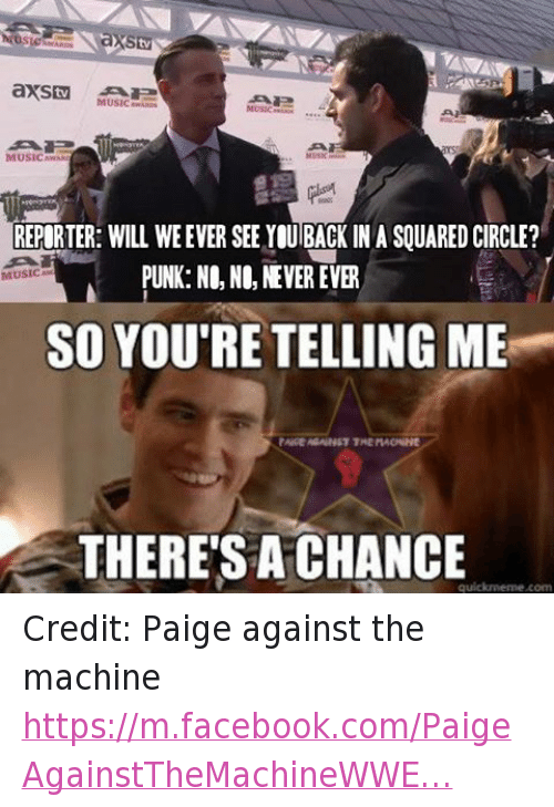 meme: aXStv  MUSIC  WARDS  8TUSIC  MUSICAWAR  REPORTER: WILL WE EVER SEE YOUBACK IN A SOUARED CIRCLE?  PUNK: N0, NO, NEVER EVER  MUSIC Aw  SO YOU'RE TELLING ME  PAGE AGAINST THE MACNINE  THERESACHANCE  quick meme com Credit: Paige against the machine https://m.facebook.com/PaigeAgainstTheMachineWWE…