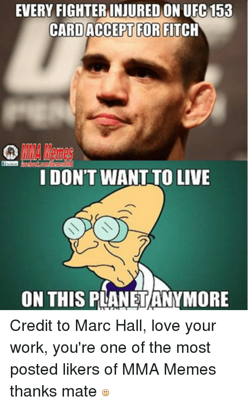 Love, Meme, and Memes: EVERY FIGHTERINJURED ON UFC 153  CARD ACCEPT FOR FITCH  I DON'T WANT TO LIVE  ON THIS PLANETANYMORE Credit to Marc Hall, love your work, you're one of the most posted likers of MMA Memes thanks mate