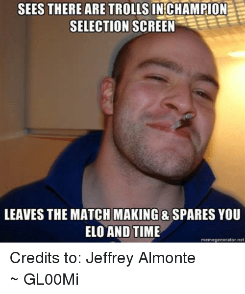 League of Legends, Meme, and Memes: SEES THERE ARE TROLLS INCHAMPION  SELECTION SCREEN  LEAVES THE MATCH MAKING & SPARES YOU  ELO AND TIME  meme generator net Credits to: Jeffrey Almonte ~ GL00Mi
