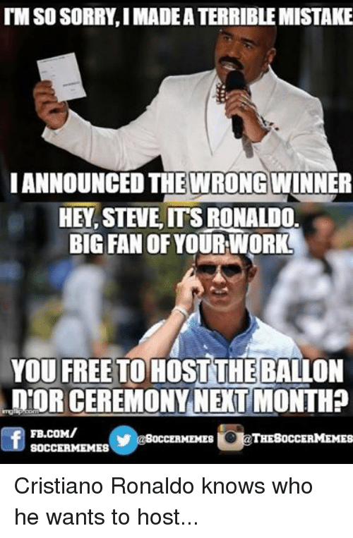 Cristiano Ronaldo, Meme, and Memes: TIM SO SORRY, IMADEATERRIBLEMISTAKE  ANNOUNCED THE WRONGWINNER  HEY, STEVE ITS RONALDO  BIG FAN OF YOUR WORK  YOU FREE TO HOST THEBALLON  InTOR CEREMONY NEXT MONTH  FB.COM/  THE SOCCERMEMES  Y OCCERMEMES  SOCCER MEMES Cristiano Ronaldo knows who he wants to host...