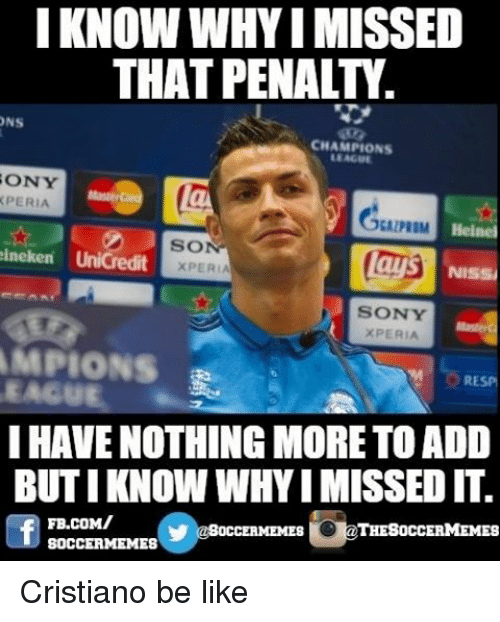 Be Like, Lay's, and Meme: I KNOW WHYI MISSED  THAT PENAL  ONS  CHAMPIONS  SONY  XPERIA  ALPRDM Heine  SO  lays  XPERIA  NISSi  SONY  XPERIA  AMPIONS  RESP  EAGU  I HAVENOTHING MORE TO ADD  BUTI KNOWWHY IMISSED IT.  FB.coMI  SOCCERMEMES  OCCERMEMES  SOCCER MEMES Cristiano be like