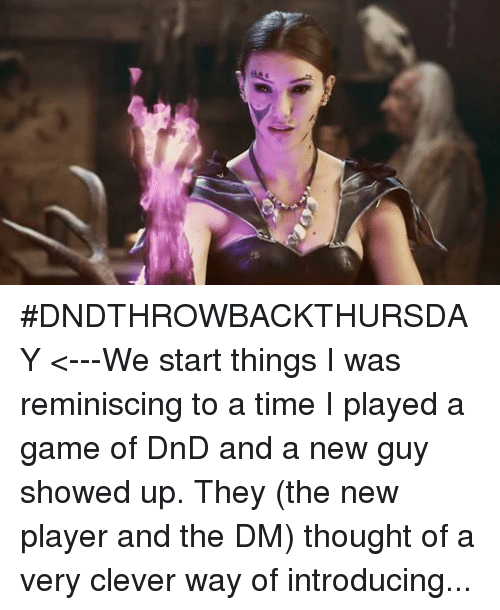 "DnD: ‪#‎DNDTHROWBACKTHURSDAY‬ <---We start things I was reminiscing to a time I played a game of DnD and a new guy showed up. They (the new player and the DM) thought of a very clever way of introducing them.  We were traveling down a path, got into a battle with some kobolds and there he was, upside down caught in a snare trap.  I enjoyed it because it wasn't some crazy elaborate introduction.  (Example: ""I fly in on a dragon strapped to fourteen moons!!!"")  It was hilarious and I gave the new player a lot of respect for humbling himself to not introduce his character in such an auspicious and elaborate way.  We spent a good 15 minutes talking to him while he was still upside down before finally cutting him loose.  What about you guys? What was one of your most memorable character introductions? Oh and as for the picture? There's no rhyme or reason other than me hoping my wife will let me marry her too."