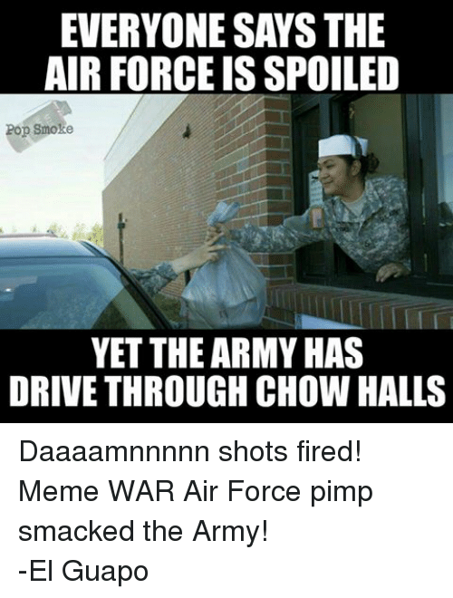Fire, Meme, and Memes: EVERYONE SAYS THE  AIR FORCE ISSPOILED  Pop Smoke  YET THE ARMY HAS  DRIVETHROUGH CHOW HALLS Daaaamnnnnn shots fired!Meme WAR Air Force pimp smacked the Army! -El Guapo