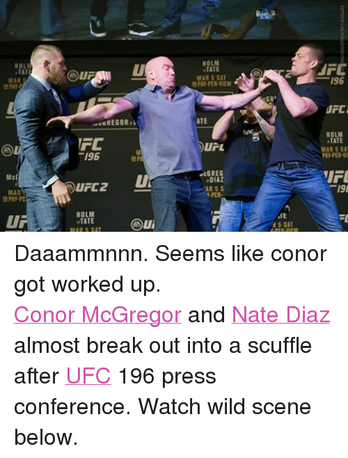 Conor McGregor, Ufc, and Work: TAT  MAR  McF  FC  196  UFC 2  HOLM  TATE  MAR 5 SAT  MPA  HOLM  TATE  MAR 5 SAT  PAY-PER-VIEW  ATE  U L  dcGREG  DIAZ  AR 5 S  V-PER  GR  R 5 SAT  AFE  196  UFC  TATE  MAR 5 SAT  PAY-PER-VII  FL Daaammnnn. Seems like conor got worked up.Conor McGregor and Nate Diaz almost break out into a scuffle after UFC 196 press conference. Watch wild scene below.