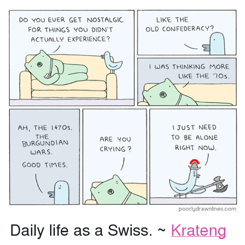 Superior Swiss: DO YOU EVER GET NOSTALGIC  FOR THINGS YOU DIDNT  ACTUALLY EXPERIENCE?  AH, THE I 47 Os  THE  ARE YOU  BURGUNDIAN  CRYING  WARS  GOOD TIMES.  LIKE THE  OLD CONFEDERACY?  WAS THINKING MORE  LIKE THE 17Os  I JUST NEED  TO BE ALONE  RIGHT NOW  poorlydrawnlines.com Daily life as a Swiss. ~ Krateng