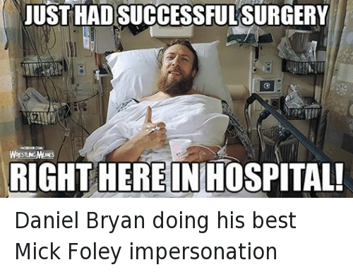 mick foley: JUST HADSUCCESSFUL SURGERY  STING  RIGHT HEREINHOSPITAL! Daniel Bryan doing his best Mick Foley impersonation