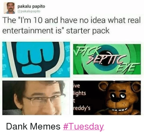 "Dank, Meme, and Memes: pakalu papito  pakalupapito  The ""I'm 10 and have no idea what real  entertainment is"" starter pack  Ive  ights  reddy's Dank Memes ‪#‎Tuesday‬"