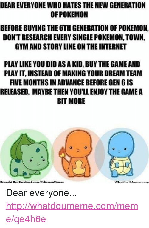 Facebook, Gym, and Internet: DEAR EVERYONE WHO HATES THENEW GENERATION  OF POKEMON  BEFORE BUYING THE 6THGENERATION OF POKEMON,  DONTRESEARCH EVERY SINGLE POKEMON, TOWN,  GYM AND STORY LINE ON THE INTERNET  PLAY LIKE YOU DID AS A KID, BUY THE GAME AND  PLAYIT,INSTEAD OFMAKING YOUR DREAM TEAM  FIVE MONTHSINADVANCE BEFORE GEN 6IS  RELEASED, MAYBE THEN YOU'LL ENJOY THE GAME A  BIT MORE  Brought By: Facebook.com/Poke  mon Memes  WhatooUMerme com Dear everyone... http://whatdoumeme.com/meme/qe4h6e