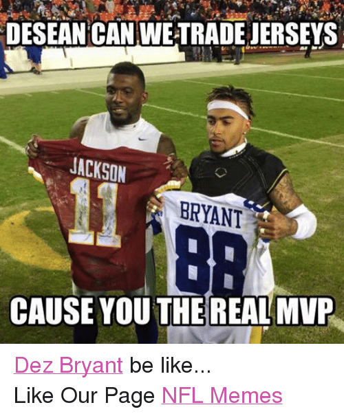 Be Like, Dez Bryant, and Meme: DESEAN CAN WETRADEJERSEYS  JACKSON  BRYANT  CAUSE YOU THE REALMVP Dez Bryant be like... Like Our Page NFL Memes