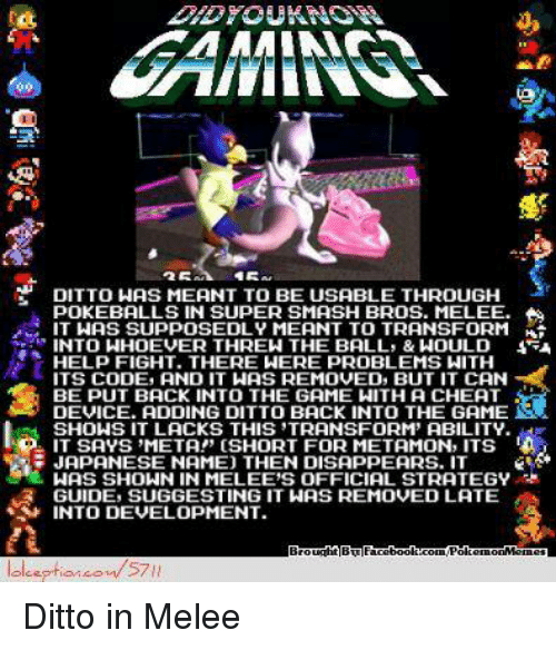 """the game show: DITTO WAS MEANT TO BE USABLE THROUGH  POKEBALLS IN SUPER SMASH BROS. MELEE.  IT WAS SUPPOSEDLY MEANT TO TRANSFORM  INTO WHOEVER THREW THE BALLS & WOULD  HELP FIGHT. THERE WERE PROBLEMS WITH  ITS CODE, AND IT HAS REMOVED, BUT IT CAN  BE PUT BACK INTO THE GAME WITH A CHEAT  ADDING DIT BACK INTO THE GAME  SHOWS IT LACKS THIS STRANSFORM' ABILITY.  P IT SAVS META!"""" (SHORT FOR METAMON, ITS  JAPANESE NAME) THEN DISAPPEARS. IT  NAS SHOWN IN MELEE'S OFFICIAL STRATEGY  GUIDE, SUGGESTING IT WAS REMOvED LATE  INTO DEVELOPMENT.  facebook room/PakemonMemes  57 Ditto in Melee"""