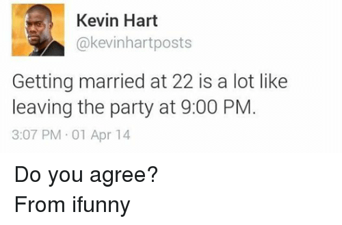 Kevin Hart, Party, and Lebanese: Kevin Hart  akevinhart posts  Getting married at 22 is a lot like  leaving the party at 9:00 PM  3:07 PM 01 Apr 14 Do you agree? From ifunny